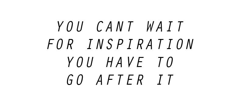 quote you cant wait for inspiration you have to go after it